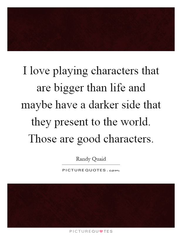 I love playing characters that are bigger than life and maybe have a darker side that they present to the world. Those are good characters Picture Quote #1