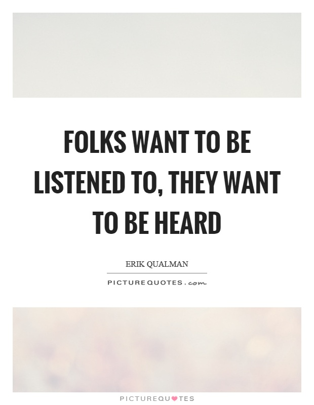 Folks want to be listened to, they want to be heard Picture Quote #1
