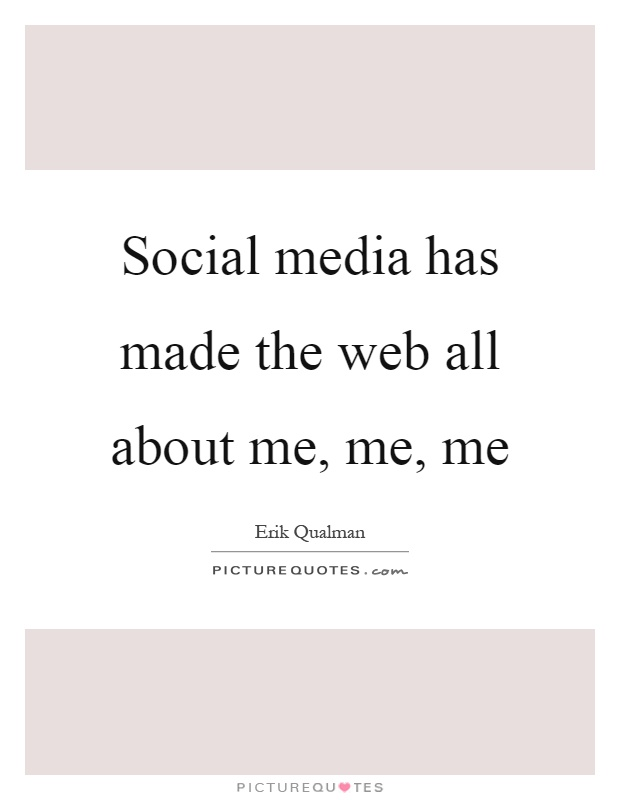 Social media has made the web all about me, me, me Picture Quote #1