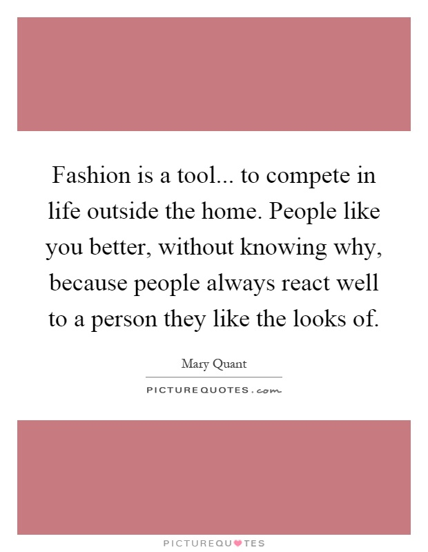 Fashion is a tool... to compete in life outside the home. People like you better, without knowing why, because people always react well to a person they like the looks of Picture Quote #1