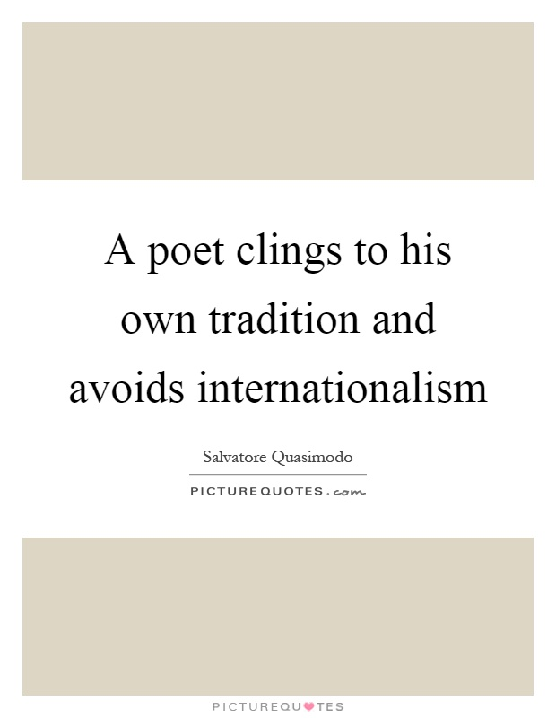 A poet clings to his own tradition and avoids internationalism Picture Quote #1