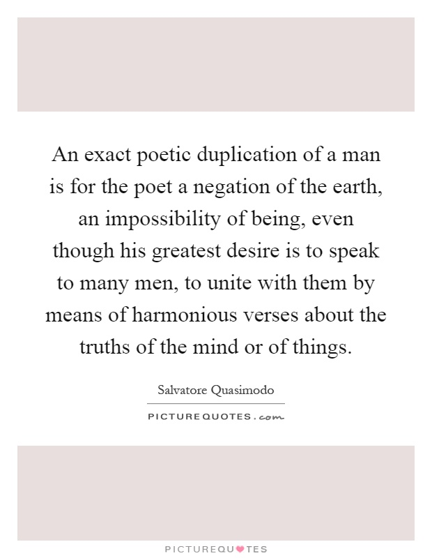 An exact poetic duplication of a man is for the poet a negation of the earth, an impossibility of being, even though his greatest desire is to speak to many men, to unite with them by means of harmonious verses about the truths of the mind or of things Picture Quote #1