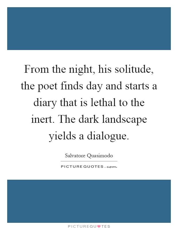 From the night, his solitude, the poet finds day and starts a diary that is lethal to the inert. The dark landscape yields a dialogue Picture Quote #1