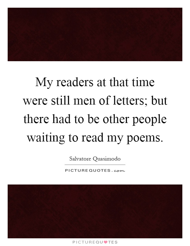 My readers at that time were still men of letters; but there had to be other people waiting to read my poems Picture Quote #1