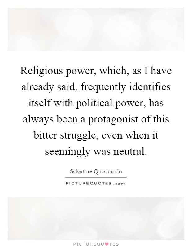 Religious power, which, as I have already said, frequently identifies itself with political power, has always been a protagonist of this bitter struggle, even when it seemingly was neutral Picture Quote #1