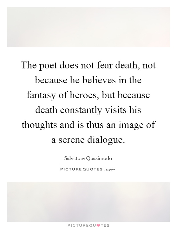 The poet does not fear death, not because he believes in the fantasy of heroes, but because death constantly visits his thoughts and is thus an image of a serene dialogue Picture Quote #1