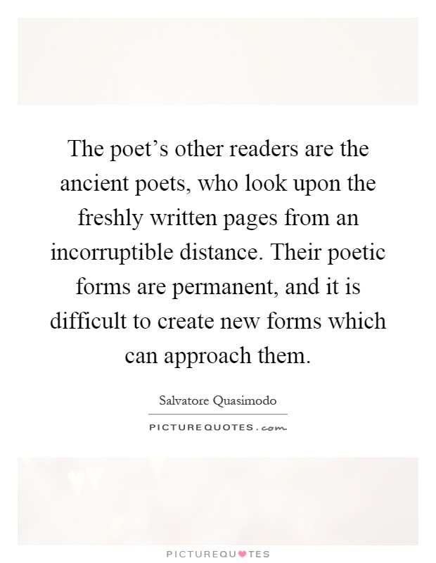 The poet's other readers are the ancient poets, who look upon the freshly written pages from an incorruptible distance. Their poetic forms are permanent, and it is difficult to create new forms which can approach them Picture Quote #1