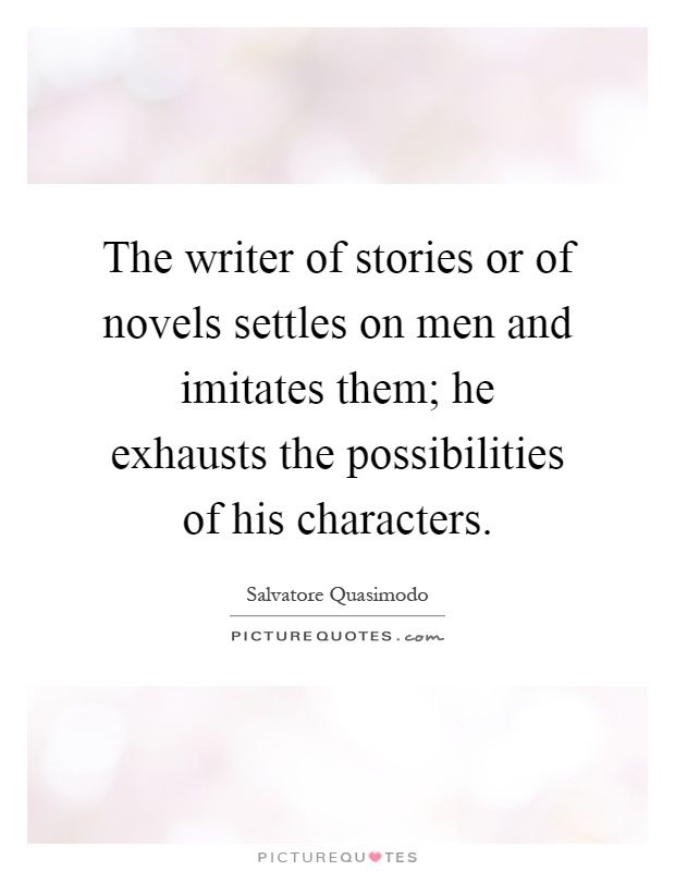 The writer of stories or of novels settles on men and imitates them; he exhausts the possibilities of his characters Picture Quote #1