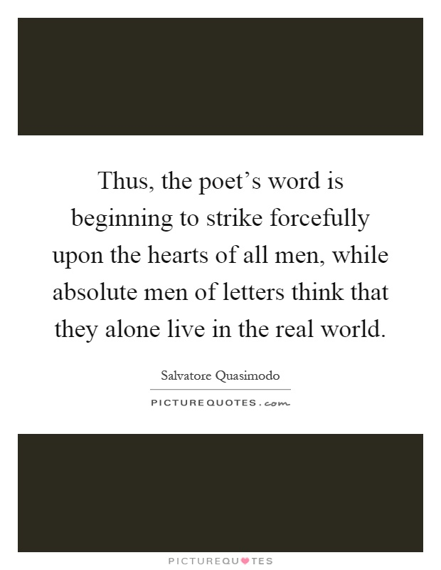 Thus, the poet's word is beginning to strike forcefully upon the hearts of all men, while absolute men of letters think that they alone live in the real world Picture Quote #1
