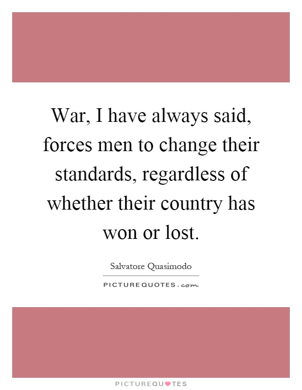 War, I have always said, forces men to change their standards, regardless of whether their country has won or lost Picture Quote #1