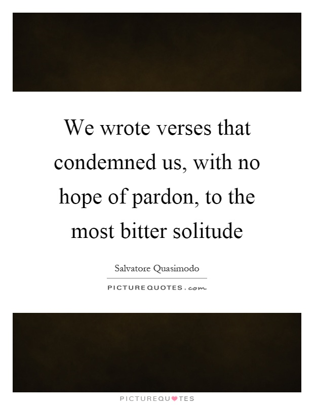 We wrote verses that condemned us, with no hope of pardon, to the most bitter solitude Picture Quote #1