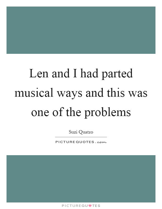 Len and I had parted musical ways and this was one of the problems Picture Quote #1