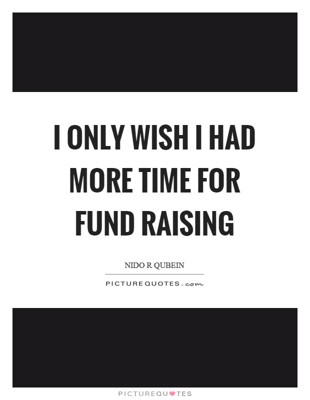 I only wish I had more time for fund raising Picture Quote #1