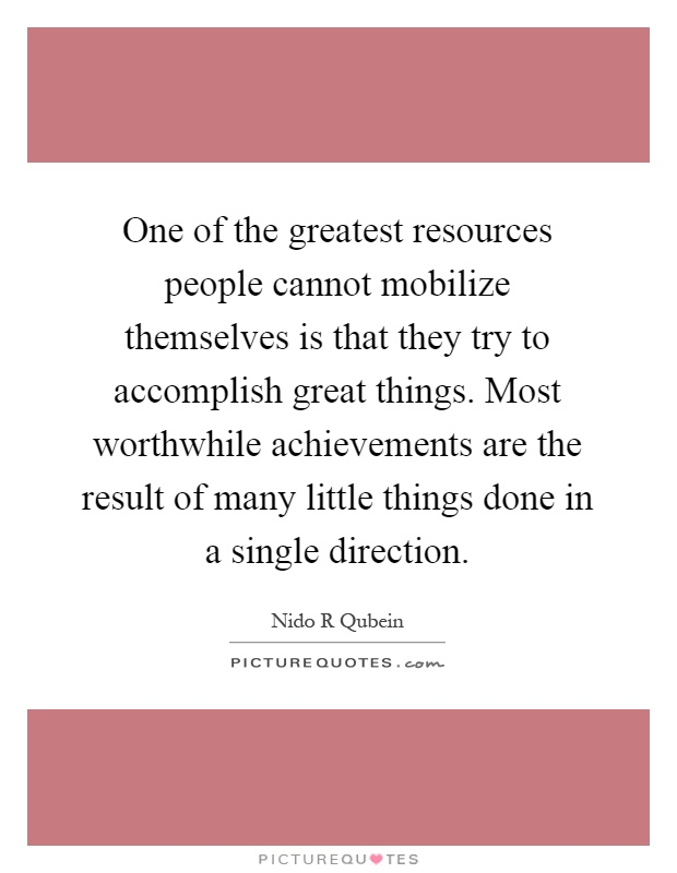 One of the greatest resources people cannot mobilize themselves is that they try to accomplish great things. Most worthwhile achievements are the result of many little things done in a single direction Picture Quote #1
