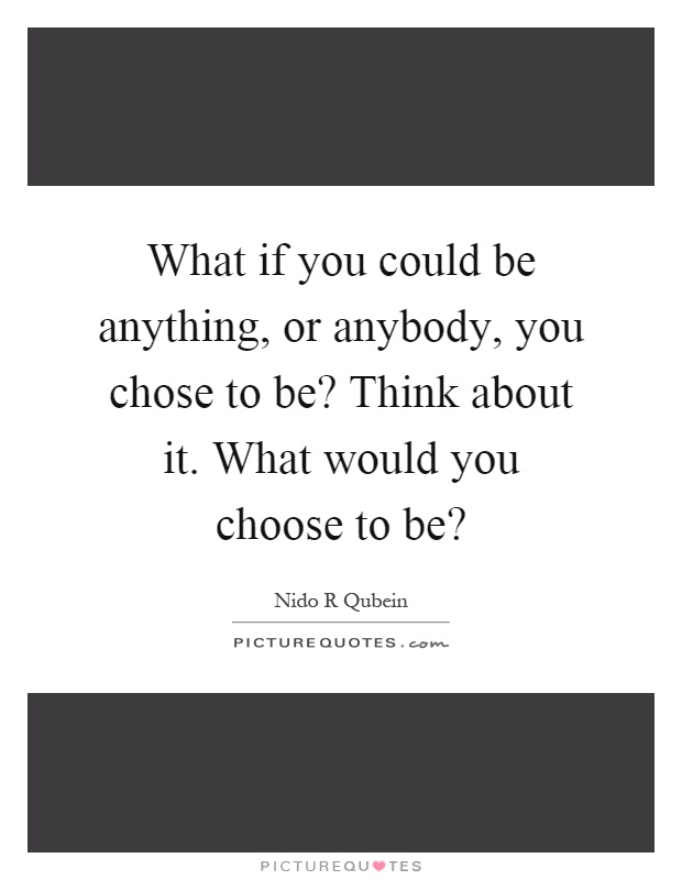 What if you could be anything, or anybody, you chose to be? Think about it. What would you choose to be? Picture Quote #1