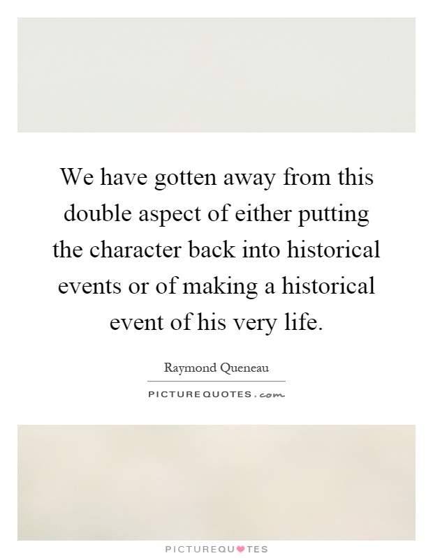 We have gotten away from this double aspect of either putting the character back into historical events or of making a historical event of his very life Picture Quote #1