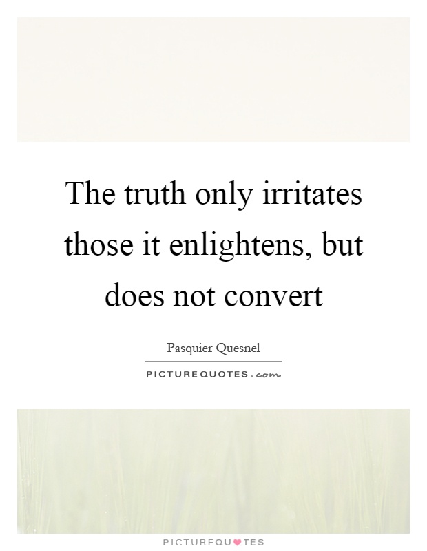 The truth only irritates those it enlightens, but does not convert Picture Quote #1