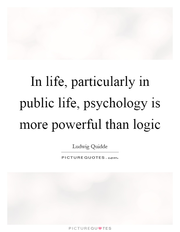 In life, particularly in public life, psychology is more powerful than logic Picture Quote #1