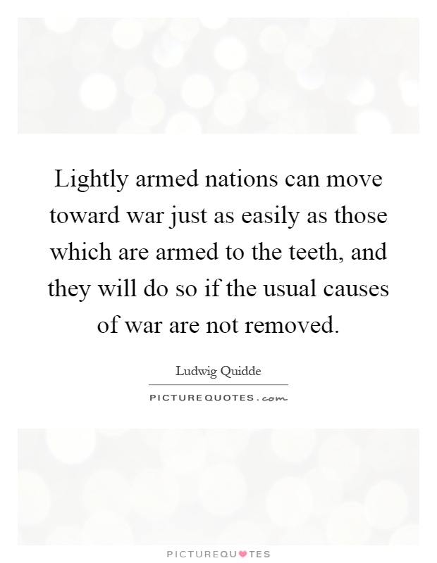 Lightly armed nations can move toward war just as easily as those which are armed to the teeth, and they will do so if the usual causes of war are not removed Picture Quote #1