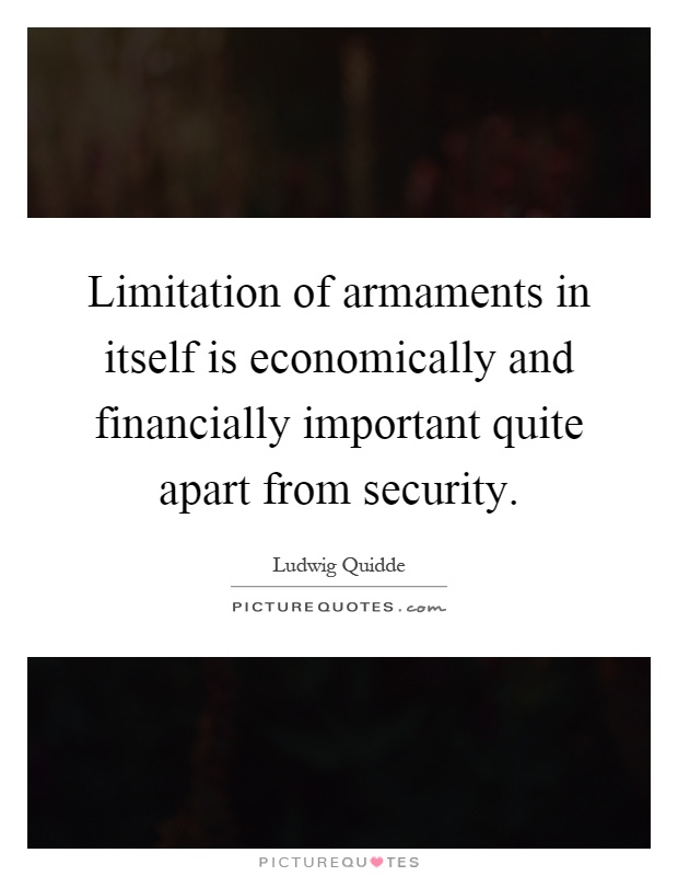 Limitation of armaments in itself is economically and financially important quite apart from security Picture Quote #1