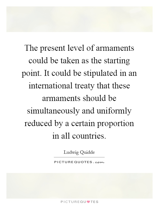 The present level of armaments could be taken as the starting point. It could be stipulated in an international treaty that these armaments should be simultaneously and uniformly reduced by a certain proportion in all countries Picture Quote #1