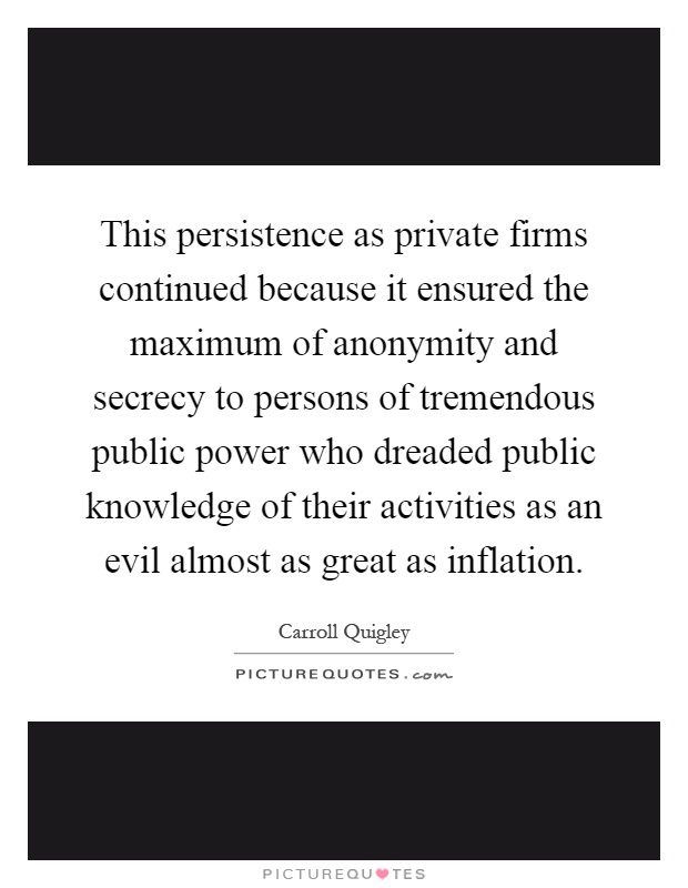This persistence as private firms continued because it ensured the maximum of anonymity and secrecy to persons of tremendous public power who dreaded public knowledge of their activities as an evil almost as great as inflation Picture Quote #1