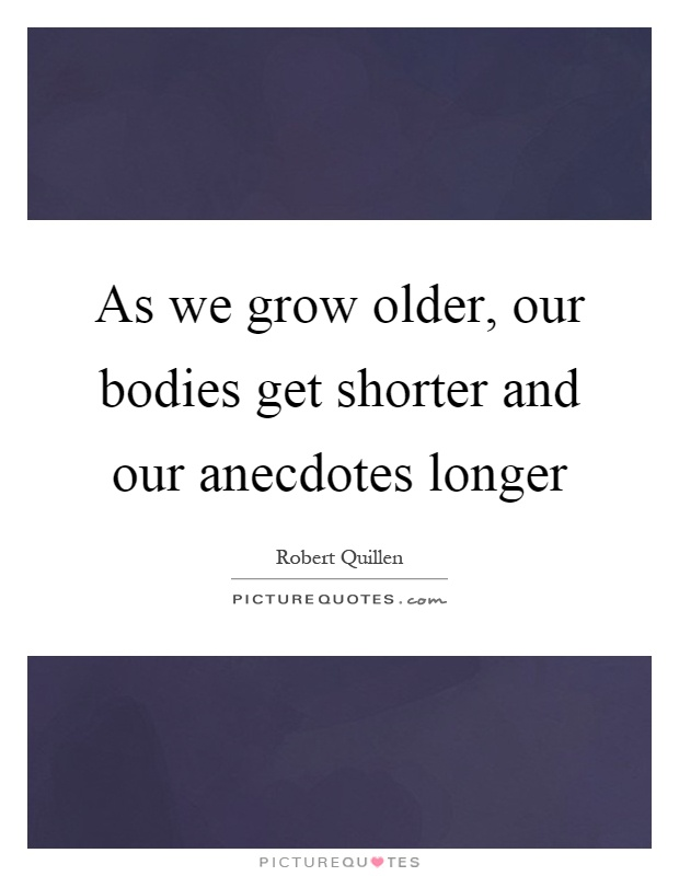 As we grow older, our bodies get shorter and our anecdotes longer Picture Quote #1