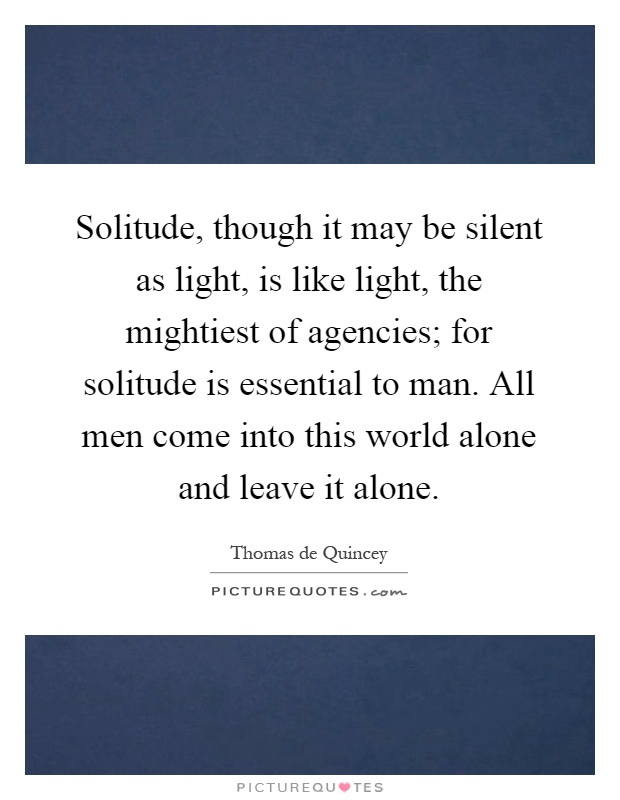 Solitude, though it may be silent as light, is like light, the mightiest of agencies; for solitude is essential to man. All men come into this world alone and leave it alone Picture Quote #1