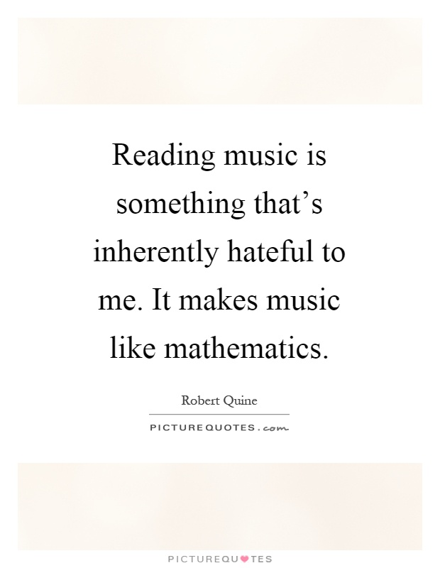 Reading music is something that's inherently hateful to me. It makes music like mathematics Picture Quote #1