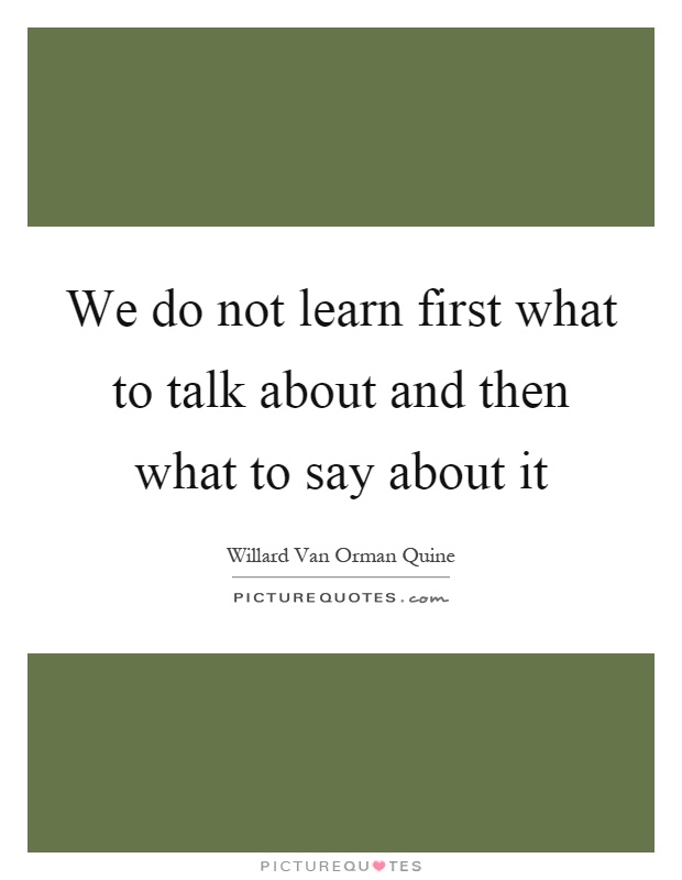 We do not learn first what to talk about and then what to say about it Picture Quote #1