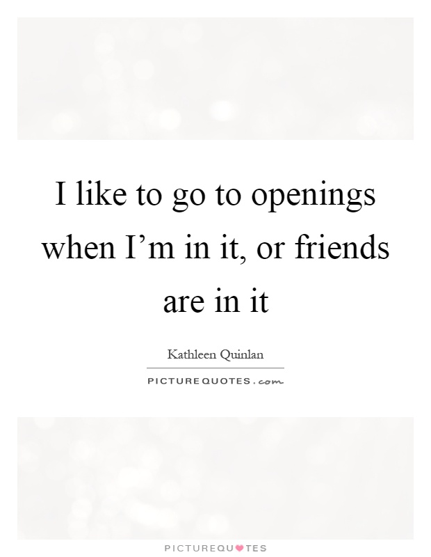 I like to go to openings when I'm in it, or friends are in it Picture Quote #1