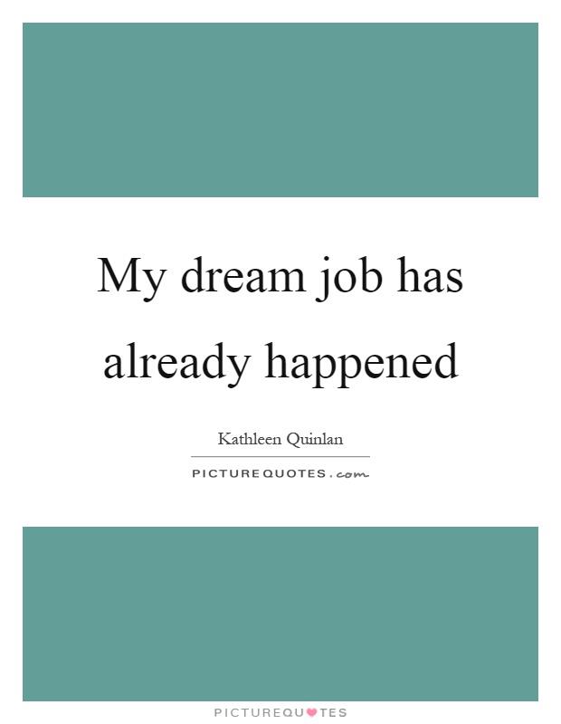 My dream job has already happened Picture Quote #1