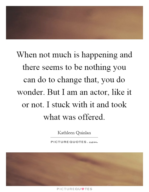 When not much is happening and there seems to be nothing you can do to change that, you do wonder. But I am an actor, like it or not. I stuck with it and took what was offered Picture Quote #1