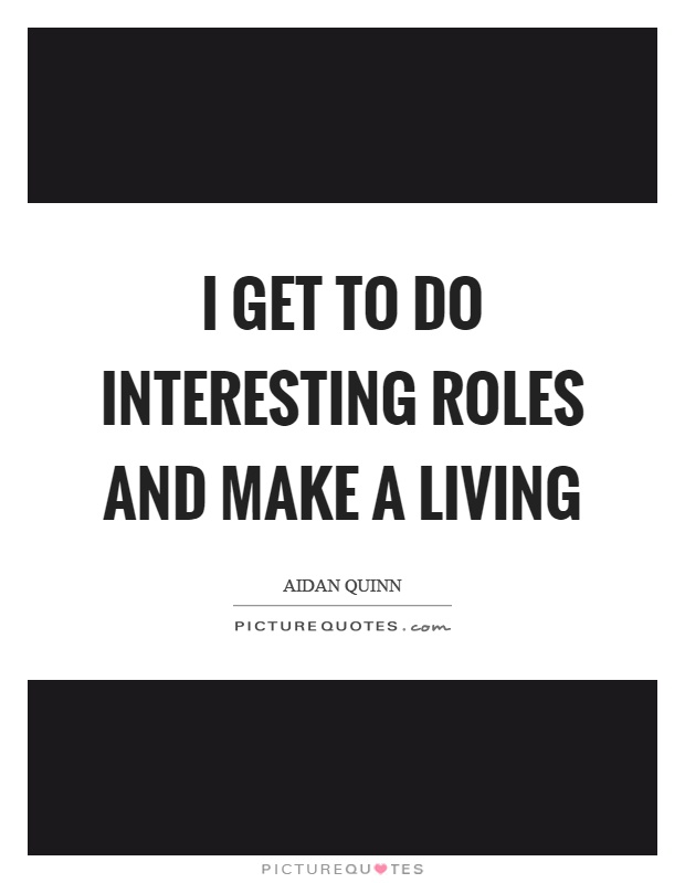 I get to do interesting roles and make a living Picture Quote #1