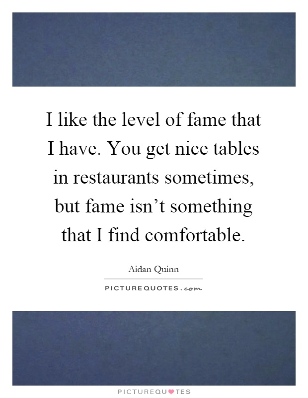 I like the level of fame that I have. You get nice tables in restaurants sometimes, but fame isn't something that I find comfortable Picture Quote #1