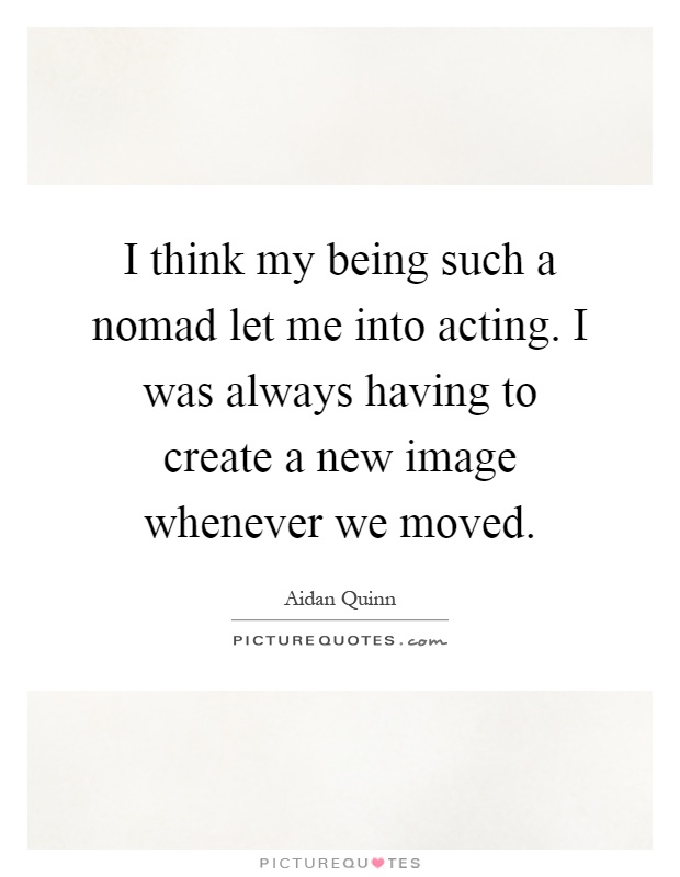 I think my being such a nomad let me into acting. I was always having to create a new image whenever we moved Picture Quote #1