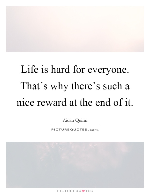 Life is hard for everyone. That's why there's such a nice reward at the end of it Picture Quote #1
