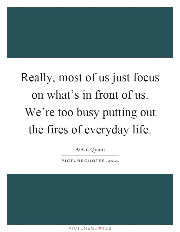 Really, most of us just focus on what's in front of us. We're too busy putting out the fires of everyday life Picture Quote #1