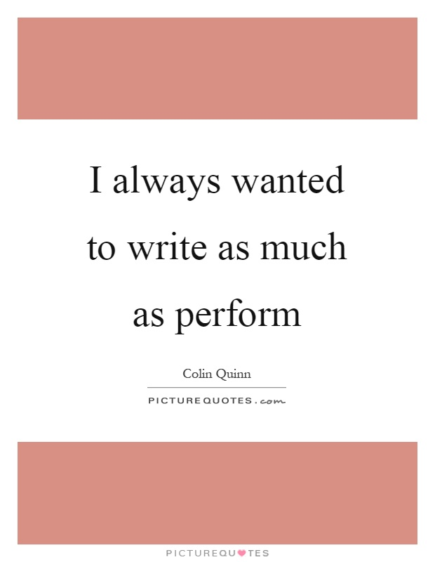 I always wanted to write as much as perform Picture Quote #1
