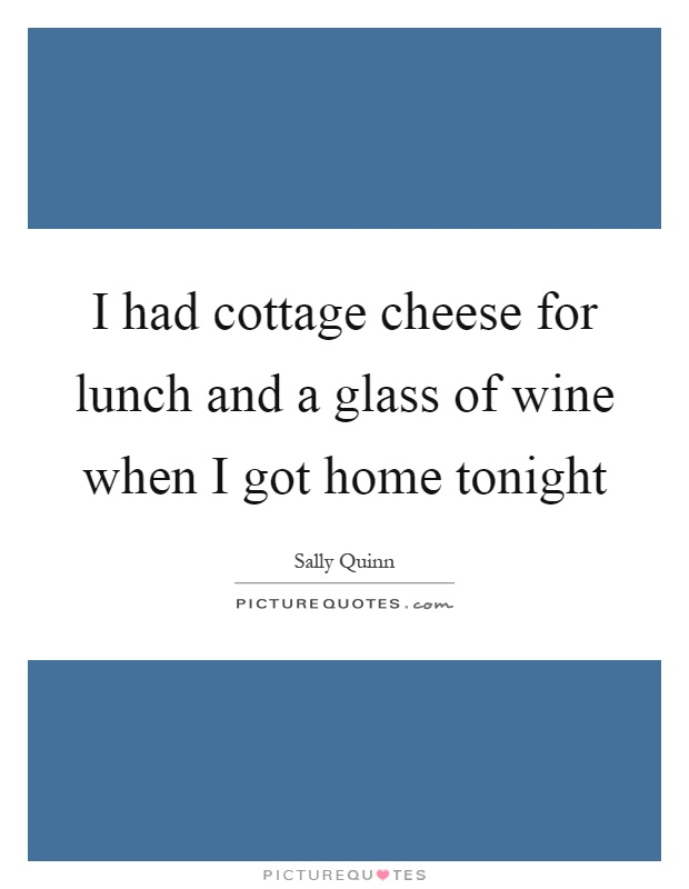 I had cottage cheese for lunch and a glass of wine when I got home tonight Picture Quote #1