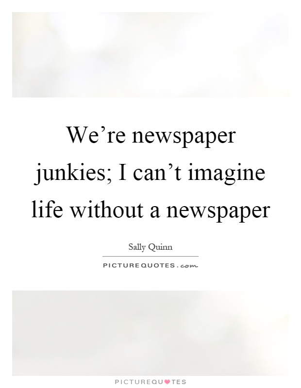 We're newspaper junkies; I can't imagine life without a newspaper Picture Quote #1