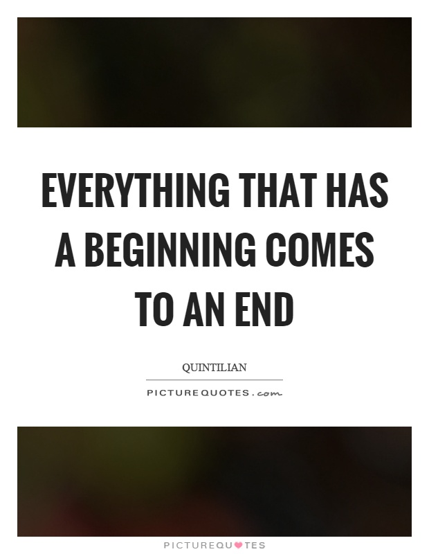 Everything that has a beginning comes to an end Picture Quote #1