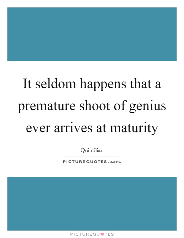 It seldom happens that a premature shoot of genius ever arrives at maturity Picture Quote #1