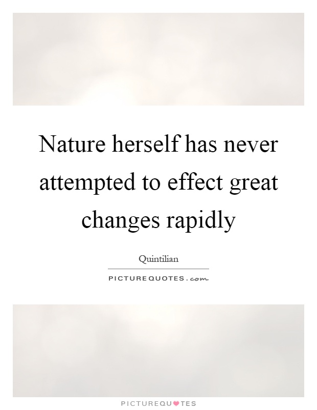 Nature herself has never attempted to effect great changes rapidly Picture Quote #1