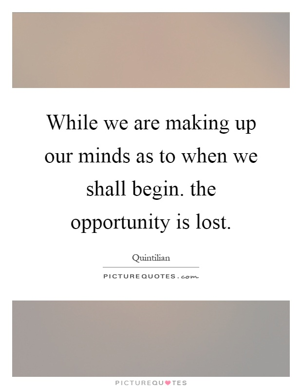 While we are making up our minds as to when we shall begin. the opportunity is lost Picture Quote #1