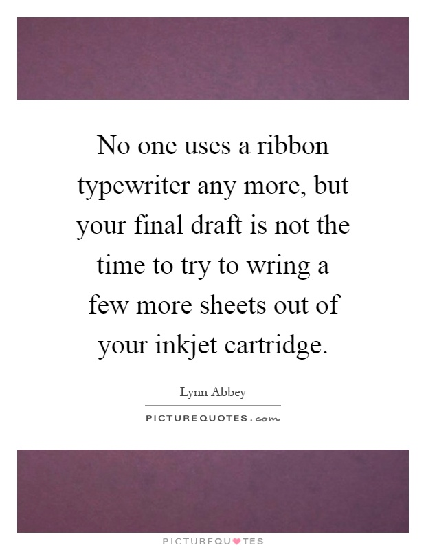 No one uses a ribbon typewriter any more, but your final draft is not the time to try to wring a few more sheets out of your inkjet cartridge Picture Quote #1