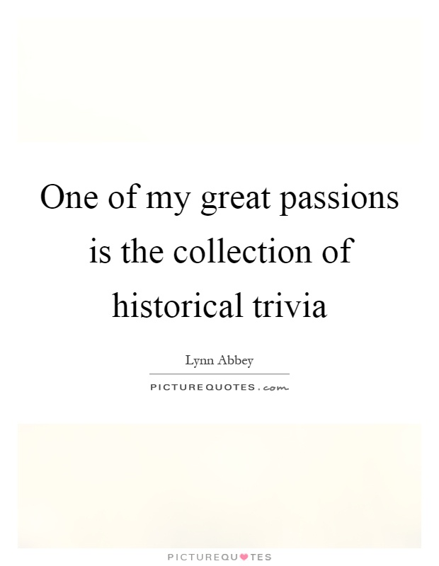 One of my great passions is the collection of historical trivia Picture Quote #1