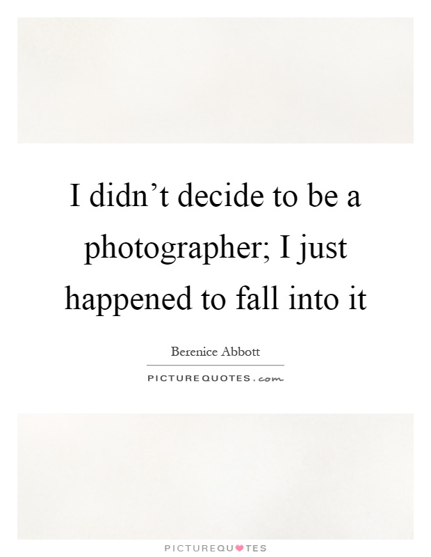 I didn't decide to be a photographer; I just happened to fall into it Picture Quote #1