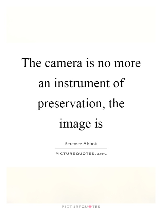 The camera is no more an instrument of preservation, the image is Picture Quote #1