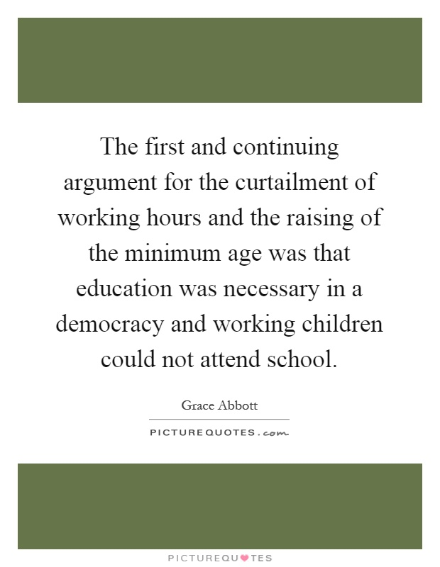 The first and continuing argument for the curtailment of working hours and the raising of the minimum age was that education was necessary in a democracy and working children could not attend school Picture Quote #1